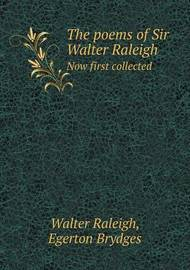 The Poems of Sir Walter Raleigh Now First Collected by Walter Raleigh