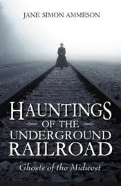 Hauntings of the Underground Railroad by Jane Simon Ammeson