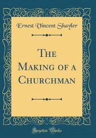 The Making of a Churchman (Classic Reprint) by Ernest Vincent Shayler image