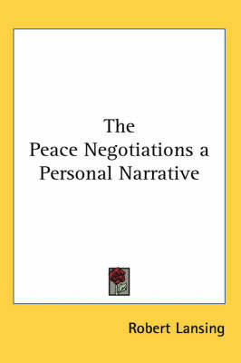 The Peace Negotiations a Personal Narrative by Robert Lansing
