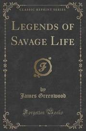 Legends of Savage Life (Classic Reprint) by James Greenwood