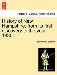 History of New Hampshire, from Its First Discovery to the Year 1830. by Edwin David Sanborn