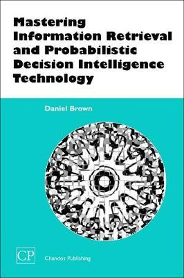 Mastering Information Retrieval and Probabilistic Decision Intelligence Technology by Daniel Brown