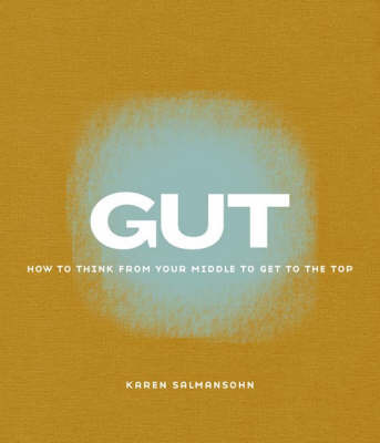 Gut: How to Think from Your Middle to Get to the Top by Karen Salmansohn