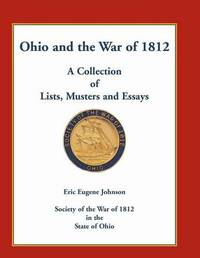 Ohio and the War of 1812: A Collection of Lists, Musters and Essays by Eric Eugene Johnson