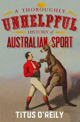 A Thoroughly Unhelpful History of Australian Sport by Titus O'Reily