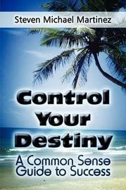 Control Your Destiny: A Common Sense Guide to Success by Steven Michael Martinez image