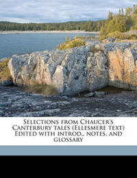 Selections from Chaucer's Canterbury Tales (Ellesmere Text) Edited with Introd., Notes, and Glossary by Geoffrey Chaucer