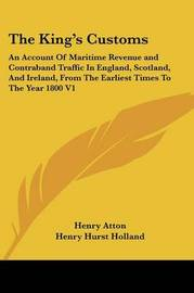 The King's Customs: An Account of Maritime Revenue and Contraband Traffic in England, Scotland, and Ireland, from the Earliest Times to the Year 1800 V1 by Henry Atton image