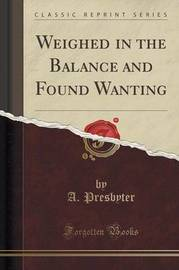 Weighed in the Balance and Found Wanting (Classic Reprint) by A Presbyter