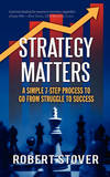Strategy Matters: A Simple 7-Step Process to Go from Struggle to Success by Robert M Stover