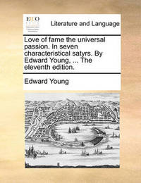 Love of Fame the Universal Passion. in Seven Characteristical Satyrs. by Edward Young, ... the Eleventh Edition. by Edward Young