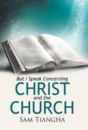 But I Speak Concerning Christ and the Church by Sam Tiangha