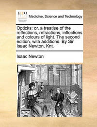 Opticks: Or, a Treatise of the Reflections, Refractions, Inflections and Colours of Light. the Second Edition, with Additions. by Sir Isaac Newton, Knt. by Sir Isaac Newton
