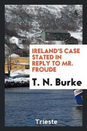 Ireland's Case Stated in Reply to Mr. Froude by T N Burke image