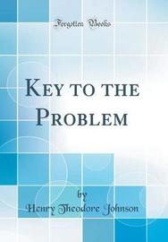 Key to the Problem (Classic Reprint) by Henry Theodore Johnson