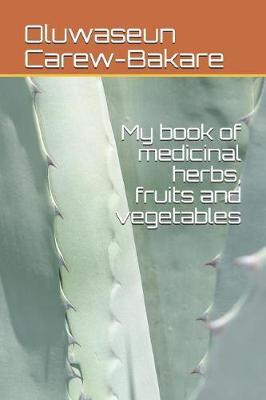 My book of medicinal herbs, fruits and vegetables by Oluwaseun Carew-Bakare