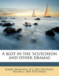 A Blot in the 'Scutcheon and Other Dramas by Robert Browning