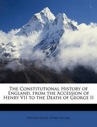 The Constitutional History of England, from the Accession of Henry VII to the Death of George II by Henry Hallam