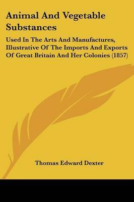 Animal And Vegetable Substances: Used In The Arts And Manufactures, Illustrative Of The Imports And Exports Of Great Britain And Her Colonies (1857) by Thomas Edward Dexter