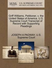 Griff Williams, Petitioner, V. the United States of America. U.S. Supreme Court Transcript of Record with Supporting Pleadings by Joseph A Padway