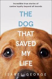 The Dog that Saved My Life by Isabel George