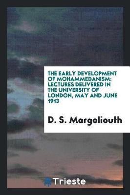The Early Development of Mohammedanism by D.S. Margoliouth