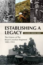 Establishing a Legacy: The History of the Royal Canadian Regiment 1883-1953 by Colonel Bernd Horn, Ph.D. image
