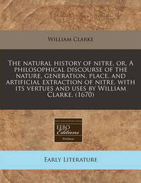 The Natural History of Nitre, Or, a Philosophical Discourse of the Nature, Generation, Place, and Artificial Extraction of Nitre, with Its Vertues and Uses by William Clarke. (1670) by William Clarke