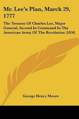 Mr. Lee's Plan, March 29, 1777: The Treason Of Charles Lee, Major General, Second In Command In The American Army Of The Revolution (1858) by George Henry Moore