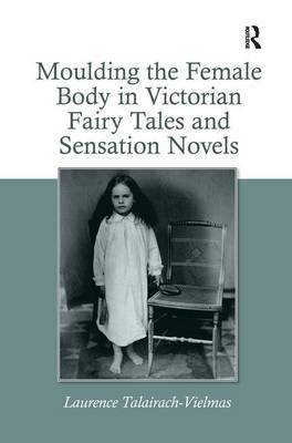 Moulding the Female Body in Victorian Fairy Tales and Sensation Novels by Laurence Talairach Vielmas image
