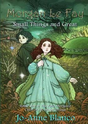 Morgan Le Fay: Small Things and Great by Jo-Anne Blanco
