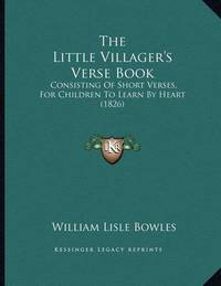 The Little Villager's Verse Book: Consisting of Short Verses, for Children to Learn by Heart (1826) by William Lisle Bowles