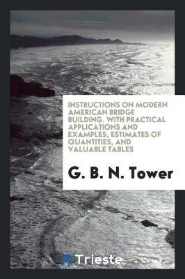 Instructions on Modern American Bridge Building. with Practical Applications and Examples, Estimates of Quantities, and Valuable Tables by G B N Tower