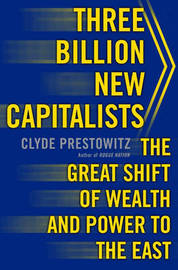 Three Billion New Capitalists: The Great Shift of Wealth and Power to the East by Clyde V. Prestowitz