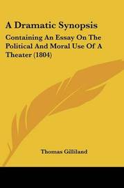 A Dramatic Synopsis: Containing An Essay On The Political And Moral Use Of A Theater (1804) by Thomas Gilliland image