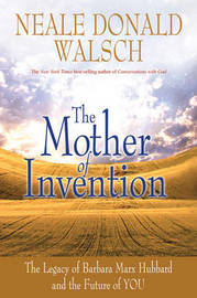 The Mother Of Invention: The Legacy Of Barbara Marx Hubbard AndThe Future Of You by Neale Donald Walsch