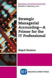 Strategic Managerial Accounting - A Primer for the It Professional by Gopal Saxena