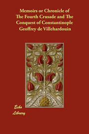 Memoirs or Chronicle of The Fourth Crusade and The Conquest of Constantinople by Geoffrey de Villehardouin