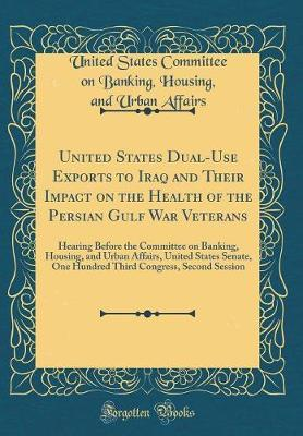 United States Dual-Use Exports to Iraq and Their Impact on the Health of the Persian Gulf War Veterans by United States Committee on Bank Affairs