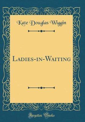 Ladies-In-Waiting (Classic Reprint) by Kate Douglas Wiggin image