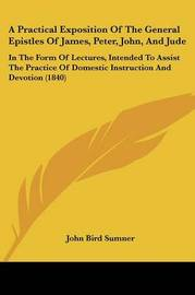 A Practical Exposition Of The General Epistles Of James, Peter, John, And Jude: In The Form Of Lectures, Intended To Assist The Practice Of Domestic Instruction And Devotion (1840) by John Bird Sumner image