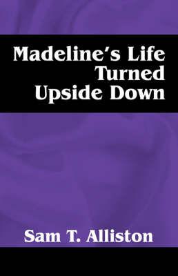 Madeline's Life Turned Upside Down by Sam T Alliston