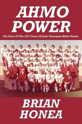 Ahmo Power: The Story of the 1977 Texas 2a State Champion Wylie Pirates by Brian Honea