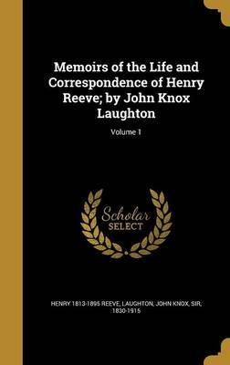 Memoirs of the Life and Correspondence of Henry Reeve; By John Knox Laughton; Volume 1 by Henry 1813-1895 Reeve