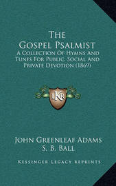 The Gospel Psalmist: A Collection of Hymns and Tunes for Public, Social and Private Devotion (1869) by John Greenleaf Adams