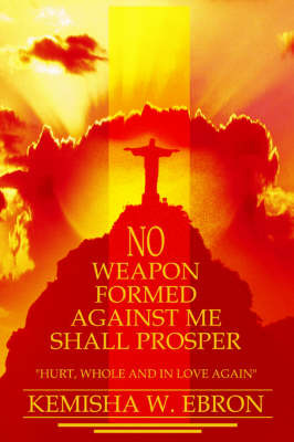 No Weapon Formed Against Me Shall Prosper: Hurt, Whole and in Love Again by Kemisha W Ebron image