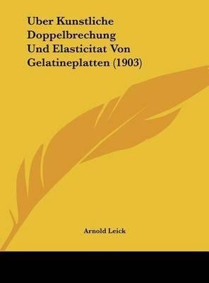 Uber Kunstliche Doppelbrechung Und Elasticitat Von Gelatineplatten (1903) by Arnold Leick