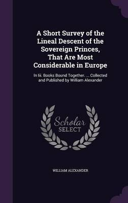 A Short Survey of the Lineal Descent of the Sovereign Princes, That Are Most Considerable in Europe by William Alexander image
