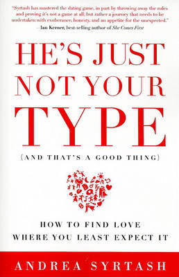 He's Just Not Your Type (and That's a Good Thing): How to Find Love Where You Least Expect It by Andrea Syrtash image